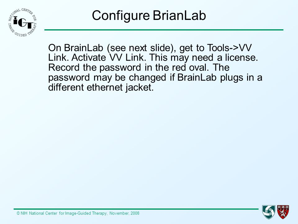 © NIH National Center for Image-Guided Therapy, November, 2008 Configure BrianLab On BrainLab (see next slide), get to Tools->VV Link.