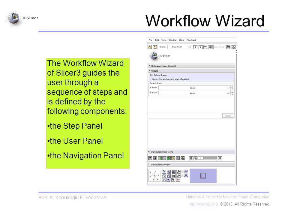 Workflow Wizard National Alliance for Medical Image Computing http://na-mic.orghttp://na-mic.org © 2010, All Rights Reserved Pohl K, Konukoglu E, Fedorov A The Workflow Wizard of Slicer3 guides the user through a sequence of steps and is defined by the following components: the Step Panel the User Panel the Navigation Panel