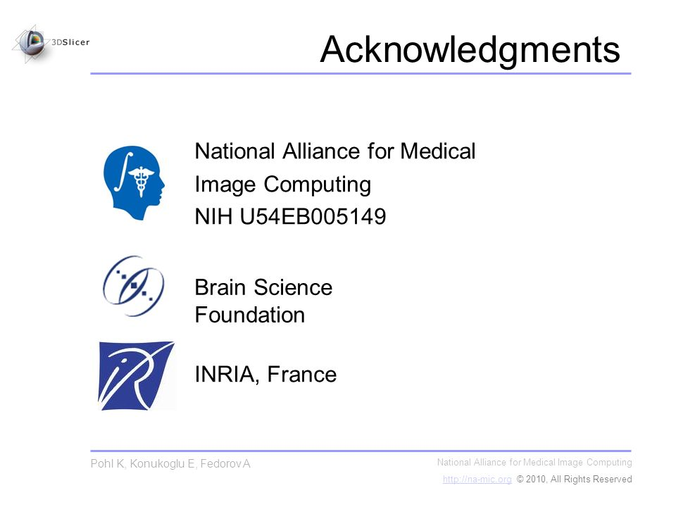 Acknowledgments National Alliance for Medical Image Computing   © 2010, All Rights Reserved Pohl K, Konukoglu E, Fedorov A Brain Science Foundation INRIA, France National Alliance for Medical Image Computing NIH U54EB005149