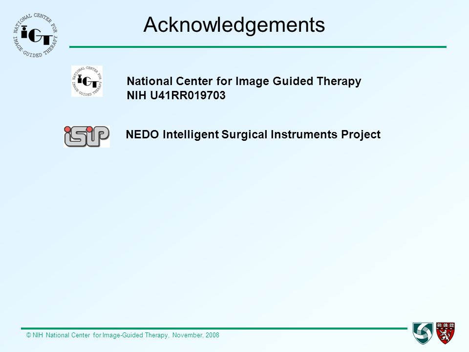 © NIH National Center for Image-Guided Therapy, November, 2008 Acknowledgements National Center for Image Guided Therapy NIH U41RR019703 NEDO Intelligent Surgical Instruments Project