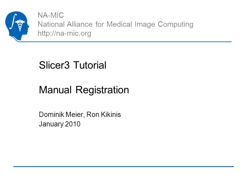 NA-MIC National Alliance for Medical Image Computing http://na-mic.org Slicer3 Tutorial Manual Registration Dominik Meier, Ron Kikinis January 2010