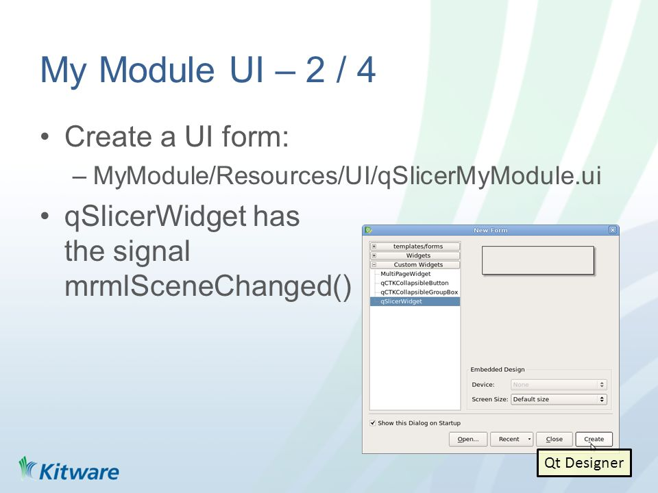 My Module UI – 2 / 4 Create a UI form: –MyModule/Resources/UI/qSlicerMyModule.ui qSlicerWidget has the signal mrmlSceneChanged() Qt Designer