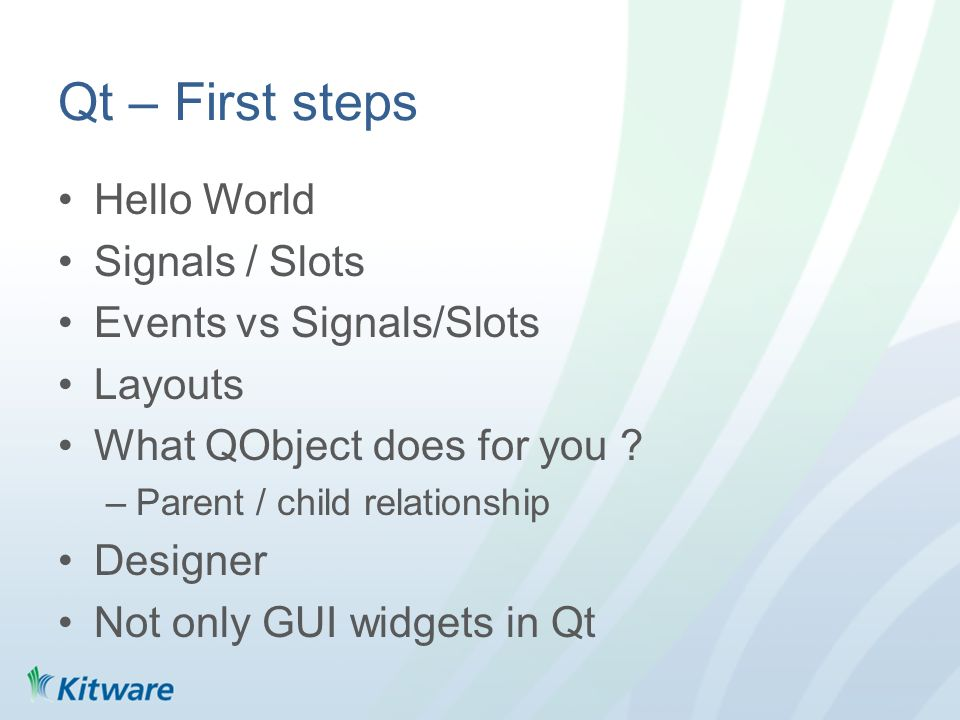 Qt – First steps Hello World Signals / Slots Events vs Signals/Slots Layouts What QObject does for you .