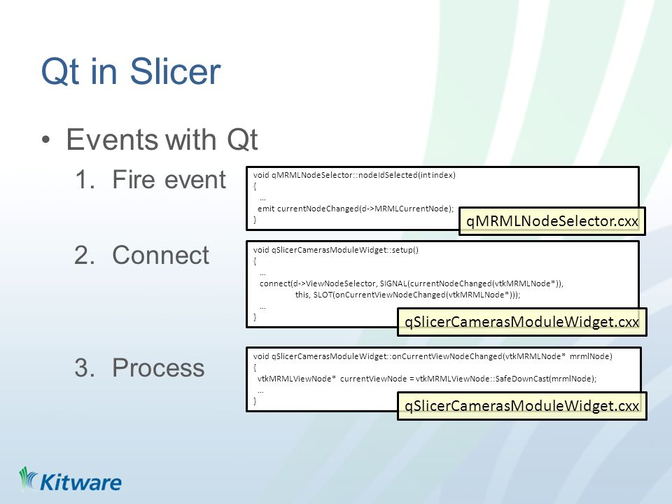 Qt in Slicer Events with Qt 1.Fire event 2.Connect 3.Process void qSlicerCamerasModuleWidget::setup() { … connect(d->ViewNodeSelector, SIGNAL(currentNodeChanged(vtkMRMLNode*)), this, SLOT(onCurrentViewNodeChanged(vtkMRMLNode*))); … } void qSlicerCamerasModuleWidget::onCurrentViewNodeChanged(vtkMRMLNode* mrmlNode) { vtkMRMLViewNode* currentViewNode = vtkMRMLViewNode::SafeDownCast(mrmlNode); … } void qMRMLNodeSelector::nodeIdSelected(int index) { … emit currentNodeChanged(d->MRMLCurrentNode); } qSlicerCamerasModuleWidget.cxx qMRMLNodeSelector.cxx