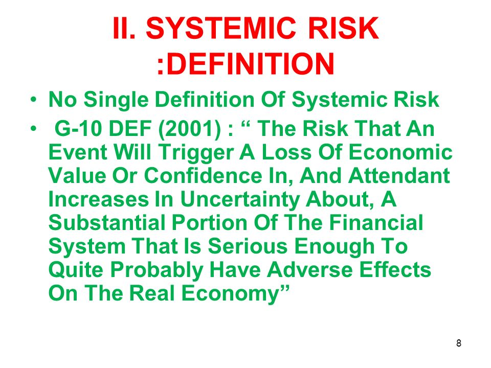 II. SYSTEMIC RISK :DEFINITION No Single Definition Of Systemic Risk G-10 DEF (2001) : The Risk That An Event Will Trigger A Loss Of Economic Value Or