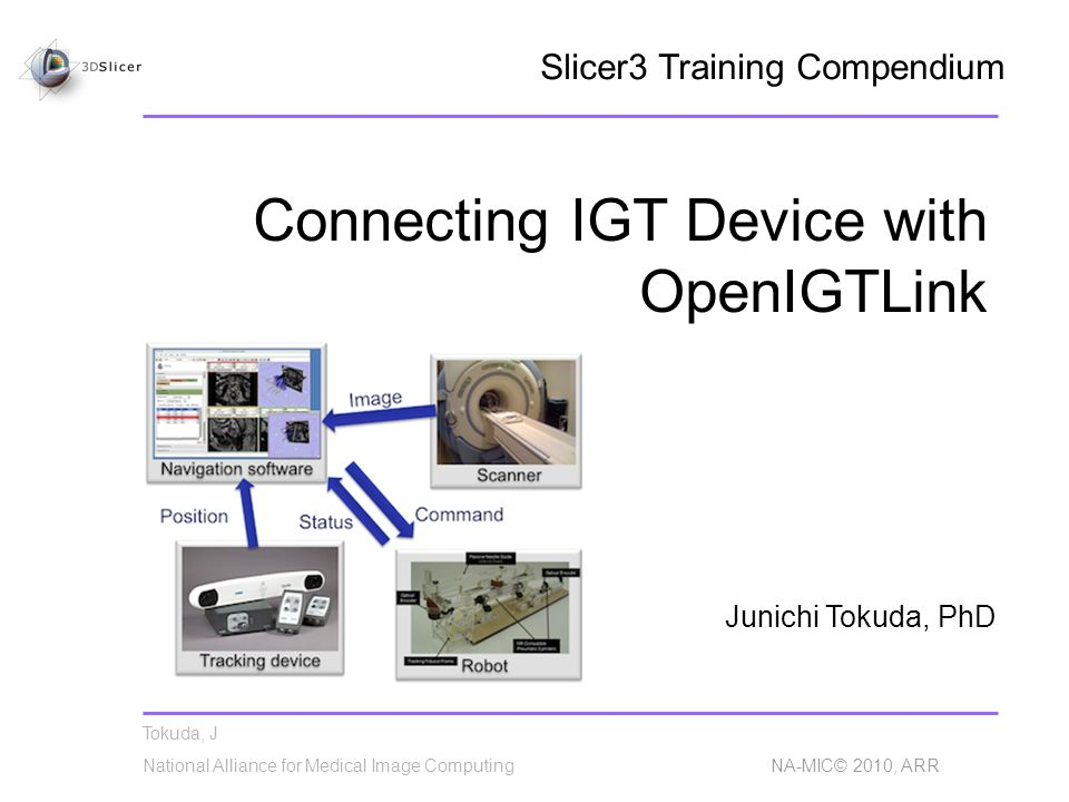 Tokuda, J National Alliance for Medical Image Computing NA-MIC© 2010, ARR Connecting IGT Device with OpenIGTLink Junichi Tokuda, PhD Slicer3 Training Compendium