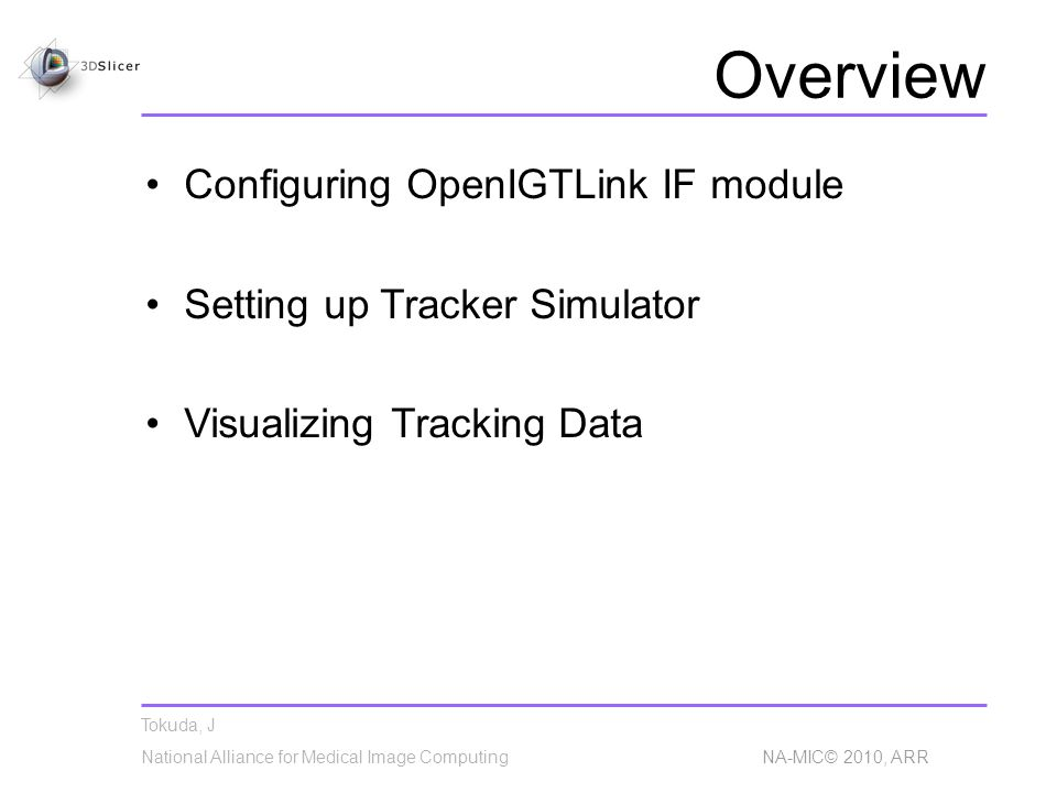 Tokuda, J National Alliance for Medical Image Computing NA-MIC© 2010, ARR Overview Configuring OpenIGTLink IF module Setting up Tracker Simulator Visualizing Tracking Data