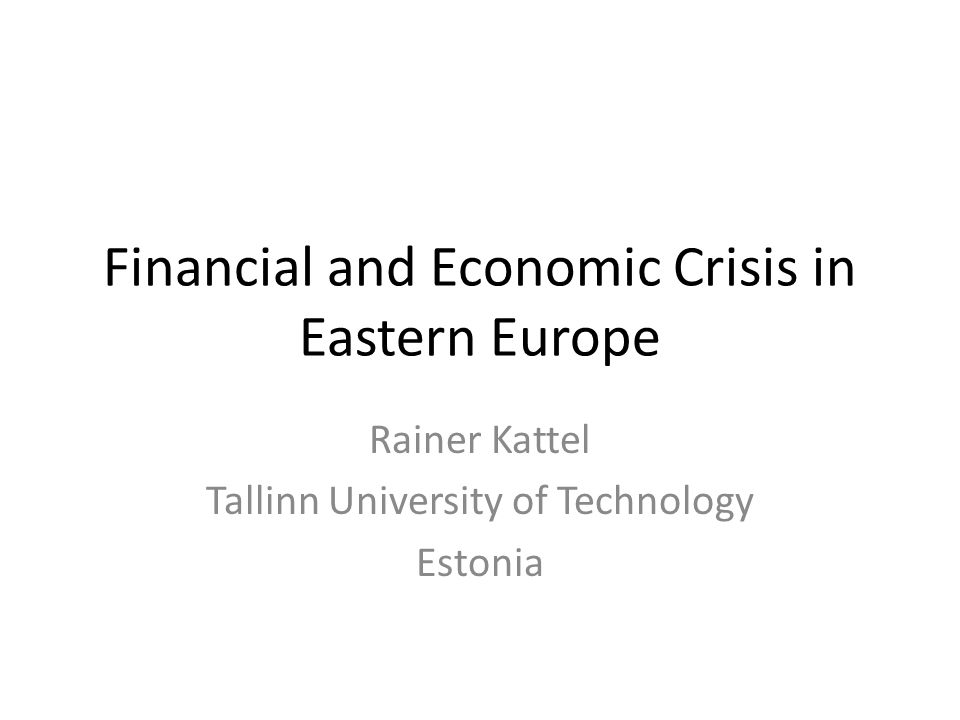 Financial and Economic Crisis in Eastern Europe Rainer Kattel Tallinn University of Technology Estonia