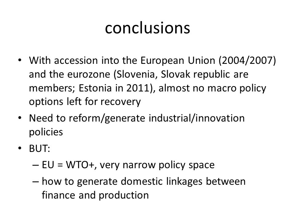 conclusions With accession into the European Union (2004/2007) and the eurozone (Slovenia, Slovak republic are members; Estonia in 2011), almost no macro policy options left for recovery Need to reform/generate industrial/innovation policies BUT: – EU = WTO+, very narrow policy space – how to generate domestic linkages between finance and production