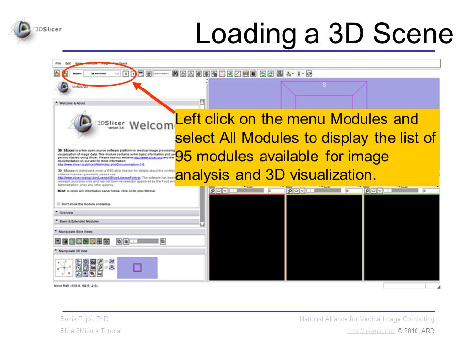 National Alliance for Medical Image Computing http://na-mic.orghttp://na-mic.org © 2010, ARR Sonia Pujol, PhD Slicer3Minute Tutorial Loading a 3D Scene Left click on the menu Modules and select All Modules to display the list of 95 modules available for image analysis and 3D visualization.