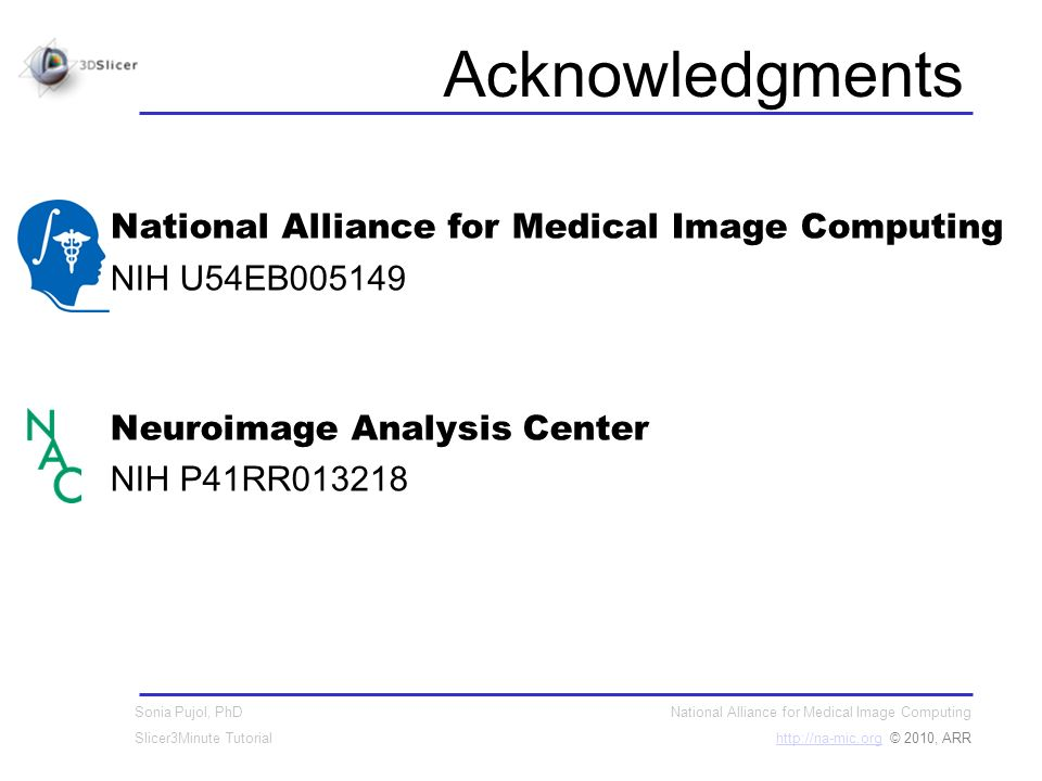 National Alliance for Medical Image Computing http://na-mic.orghttp://na-mic.org © 2010, ARR Sonia Pujol, PhD Slicer3Minute Tutorial Acknowledgments National Alliance for Medical Image Computing NIH U54EB005149 Neuroimage Analysis Center NIH P41RR013218