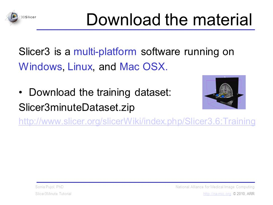 National Alliance for Medical Image Computing http://na-mic.orghttp://na-mic.org © 2010, ARR Sonia Pujol, PhD Slicer3Minute Tutorial Download the material Slicer3 is a multi-platform software running on Windows, Linux, and Mac OSX.