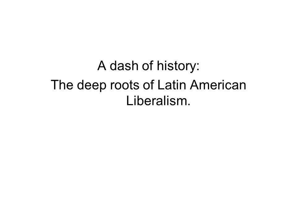 A dash of history: The deep roots of Latin American Liberalism.