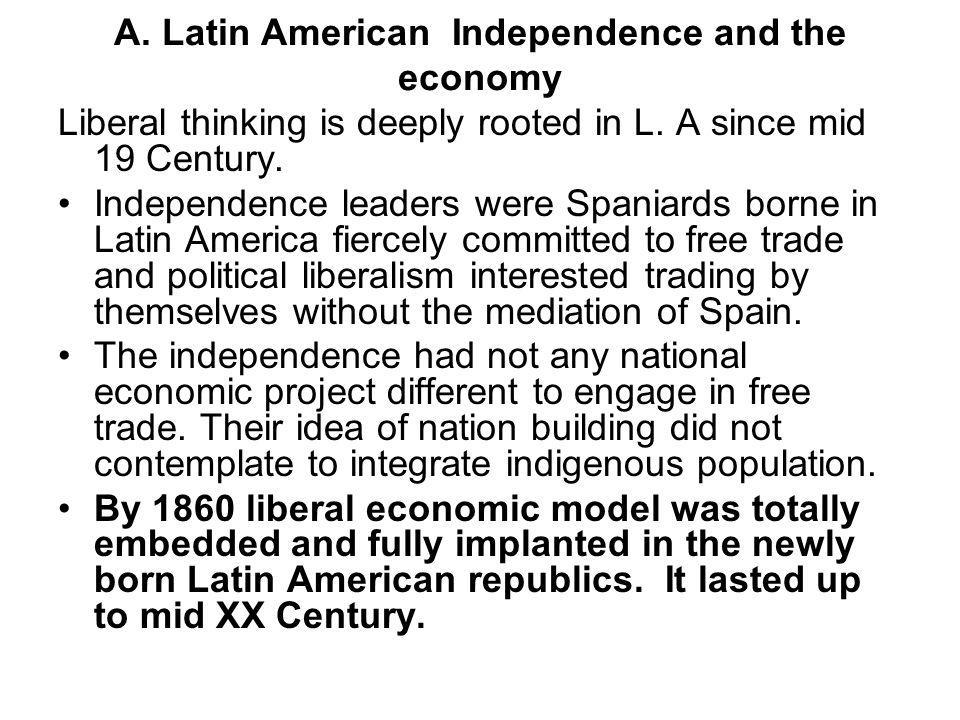 A.Latin American Independence and the economy Liberal thinking is deeply rooted in L.