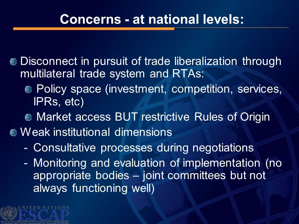 Concerns - at national levels: Disconnect in pursuit of trade liberalization through multilateral trade system and RTAs: Policy space (investment, competition, services, IPRs, etc) Market access BUT restrictive Rules of Origin Weak institutional dimensions -Consultative processes during negotiations -Monitoring and evaluation of implementation (no appropriate bodies – joint committees but not always functioning well)