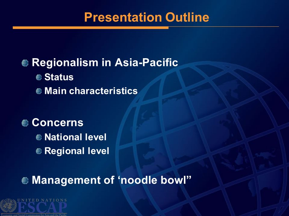 Presentation Outline Regionalism in Asia-Pacific Status Main characteristics Concerns National level Regional level Management of noodle bowl