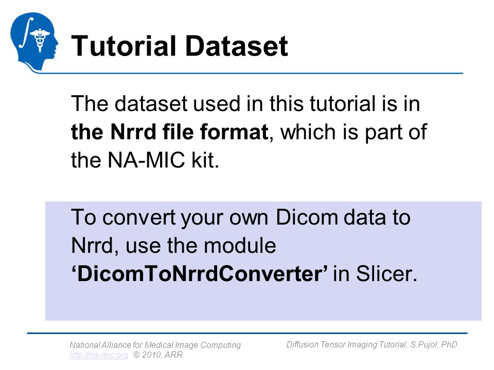 National Alliance for Medical Image Computing http://na-mic.org © 2010, ARR http://na-mic.org Diffusion Tensor Imaging Tutorial, S.Pujol, PhD Tutorial Dataset The dataset used in this tutorial is in the Nrrd file format, which is part of the NA-MIC kit.