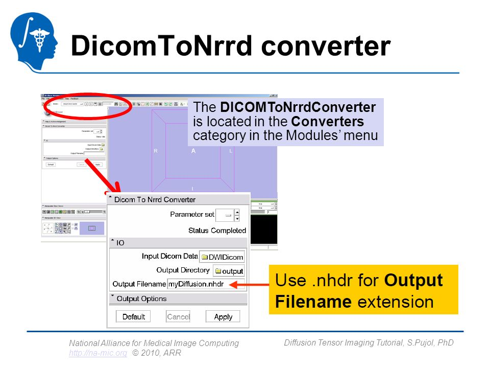 National Alliance for Medical Image Computing http://na-mic.org © 2010, ARR http://na-mic.org Diffusion Tensor Imaging Tutorial, S.Pujol, PhD DicomToNrrd converter The DICOMToNrrdConverter is located in the Converters category in the Modules menu
