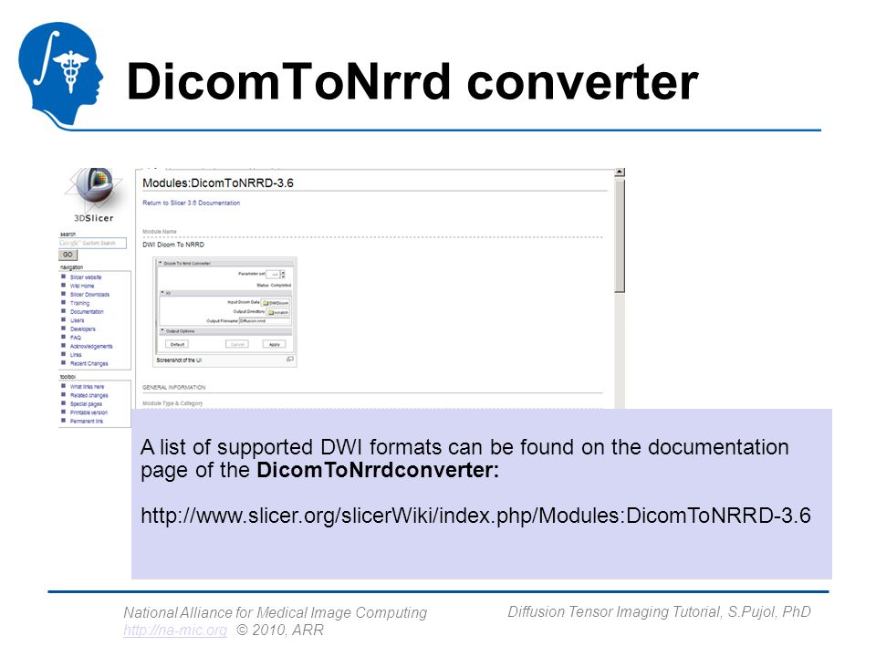 National Alliance for Medical Image Computing http://na-mic.org © 2010, ARR http://na-mic.org Diffusion Tensor Imaging Tutorial, S.Pujol, PhD DicomToNrrd converter A list of supported DWI formats can be found on the documentation page of the DicomToNrrdconverter: http://www.slicer.org/slicerWiki/index.php/Modules:DicomToNRRD-3.6