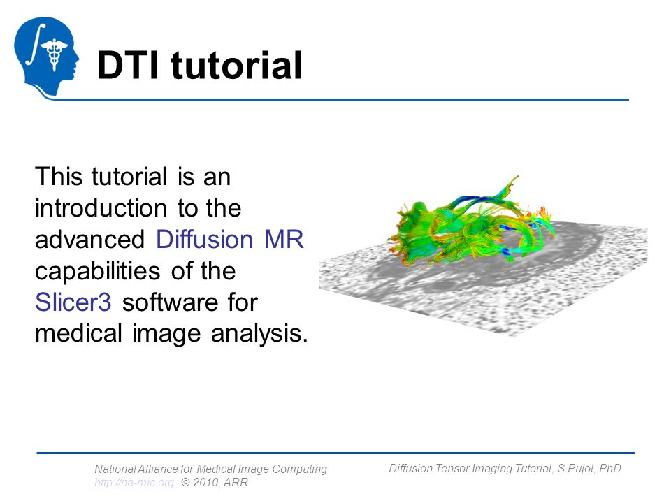 National Alliance for Medical Image Computing http://na-mic.org © 2010, ARR http://na-mic.org Diffusion Tensor Imaging Tutorial, S.Pujol, PhD Outline This tutorial guides you through the process of loading diffusion MR data, estimating diffusion tensors, and performing tractography of white matter bundles.