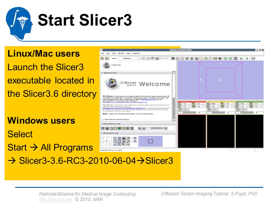 National Alliance for Medical Image Computing http://na-mic.org © 2010, ARR http://na-mic.org Diffusion Tensor Imaging Tutorial, S.Pujol, PhD Slicer Welcome The SlicerWelcome module is the module displayed by default.