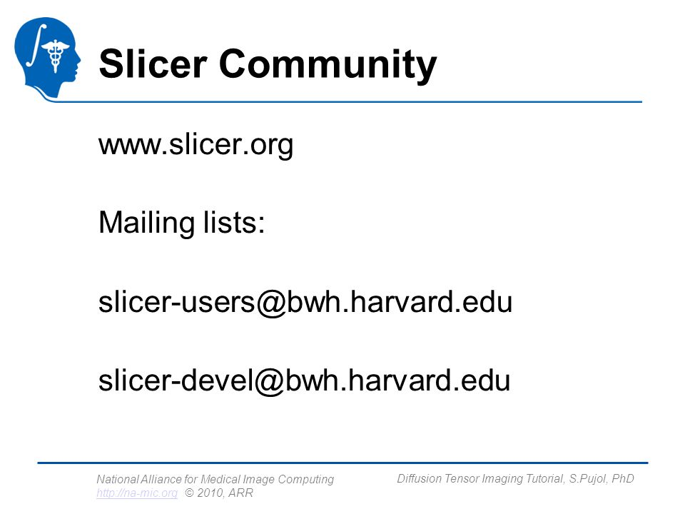 National Alliance for Medical Image Computing http://na-mic.org © 2010, ARR http://na-mic.org Diffusion Tensor Imaging Tutorial, S.Pujol, PhD Slicer Community www.slicer.org Mailing lists: slicer-users@bwh.harvard.edu slicer-devel@bwh.harvard.edu