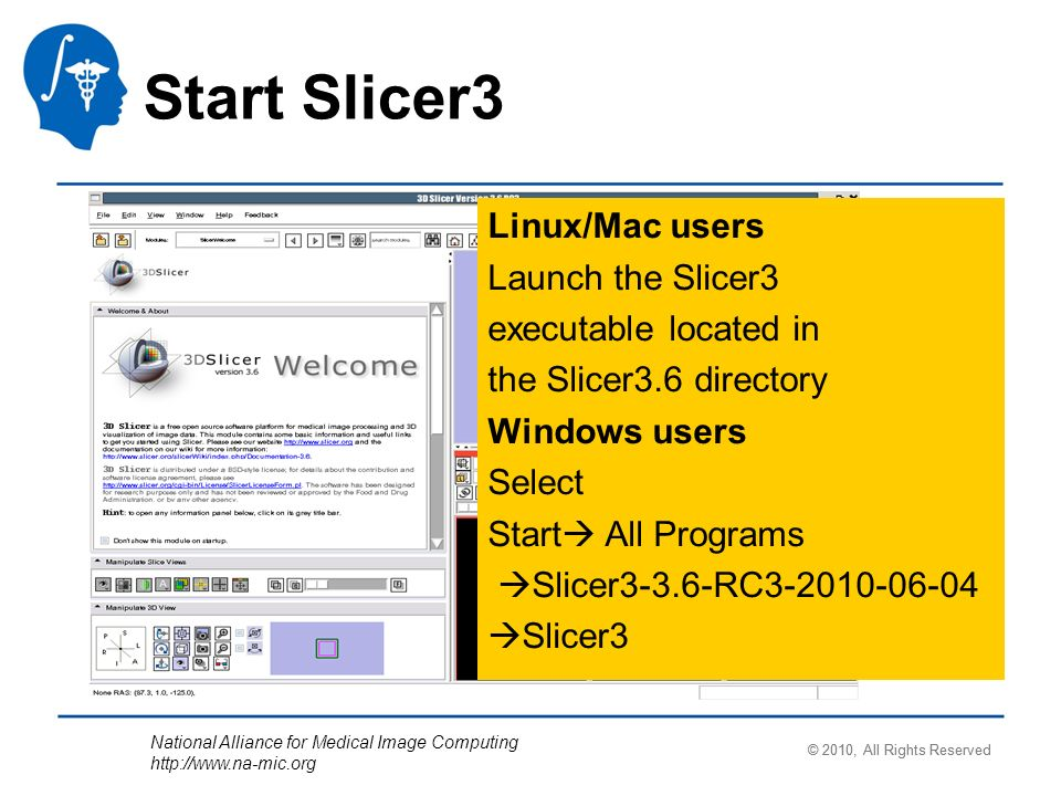 National Alliance for Medical Image Computing http://www.na-mic.org Linux/Mac users Launch the Slicer3 executable located in the Slicer3.6 directory W