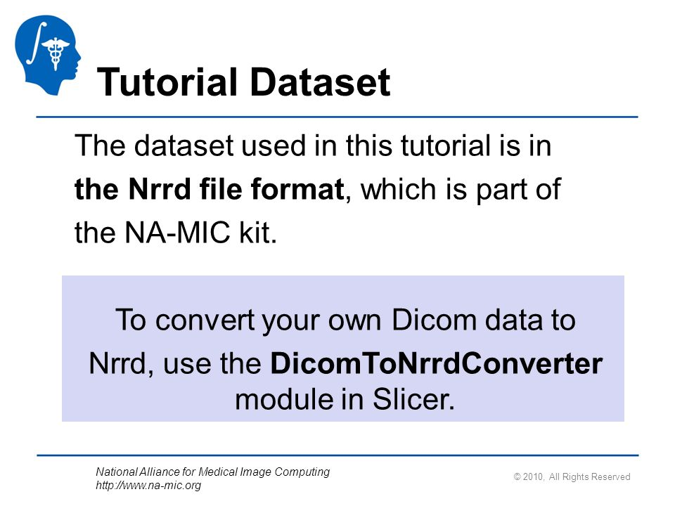 National Alliance for Medical Image Computing http://www.na-mic.org Loading the DWI Volume Select the Active Volume dwiDataset and adjust the Window/Level Parameters Slicer displays the anatomical views of the baseline volume of the diffusion dataset in the 2D Slice Viewer.