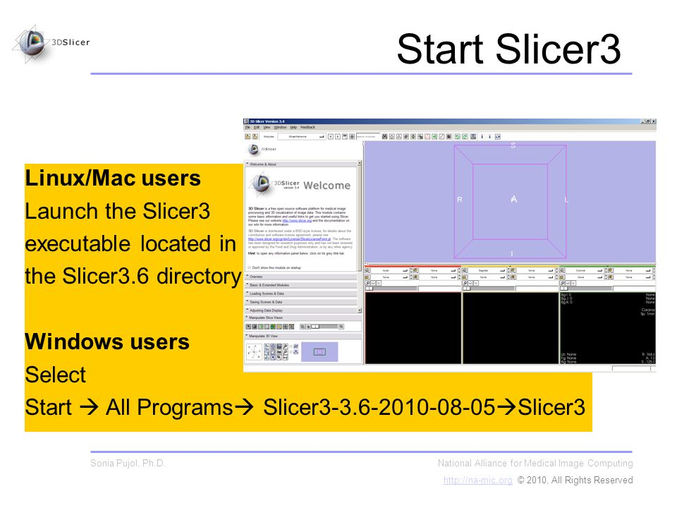 Start Slicer3 Linux/Mac users Launch the Slicer3 executable located in the Slicer3.6 directory Windows users Select Start All Programs Slicer3-3.6-2010-08-05 Slicer3 National Alliance for Medical Image Computing http://na-mic.orghttp://na-mic.org © 2010, All Rights Reserved Sonia Pujol, Ph.D.