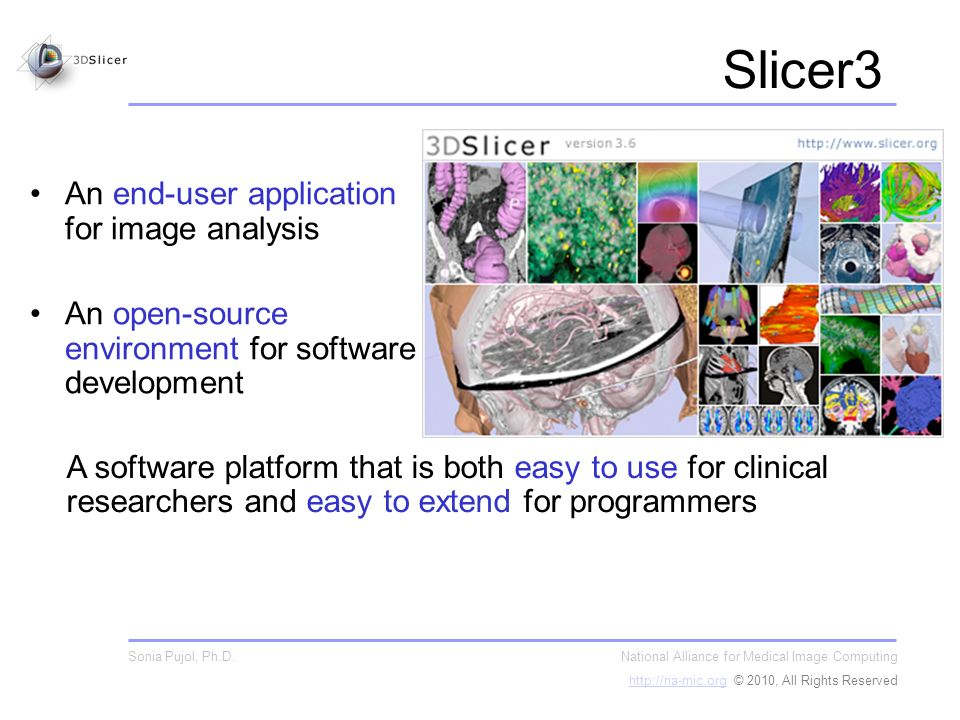 Slicer3 An end-user application for image analysis An open-source environment for software development National Alliance for Medical Image Computing http://na-mic.orghttp://na-mic.org © 2010, All Rights Reserved Sonia Pujol, Ph.D.