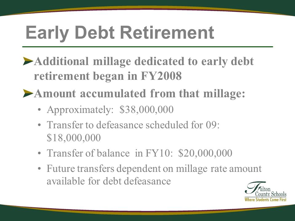 Early Debt Retirement Additional millage dedicated to early debt retirement began in FY2008 Amount accumulated from that millage: Approximately: $38,000,000 Transfer to defeasance scheduled for 09: $18,000,000 Transfer of balance in FY10: $20,000,000 Future transfers dependent on millage rate amount available for debt defeasance