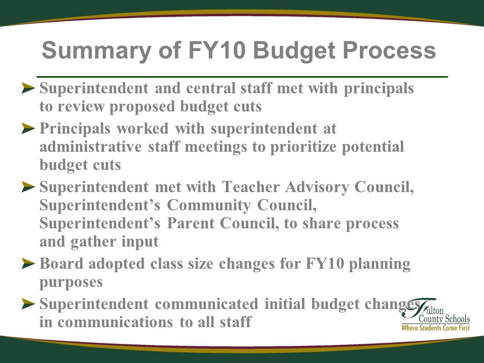 Summary of FY10 Budget Process Superintendent and central staff met with principals to review proposed budget cuts Principals worked with superintendent at administrative staff meetings to prioritize potential budget cuts Superintendent met with Teacher Advisory Council, Superintendents Community Council, Superintendents Parent Council, to share process and gather input Board adopted class size changes for FY10 planning purposes Superintendent communicated initial budget changes in communications to all staff