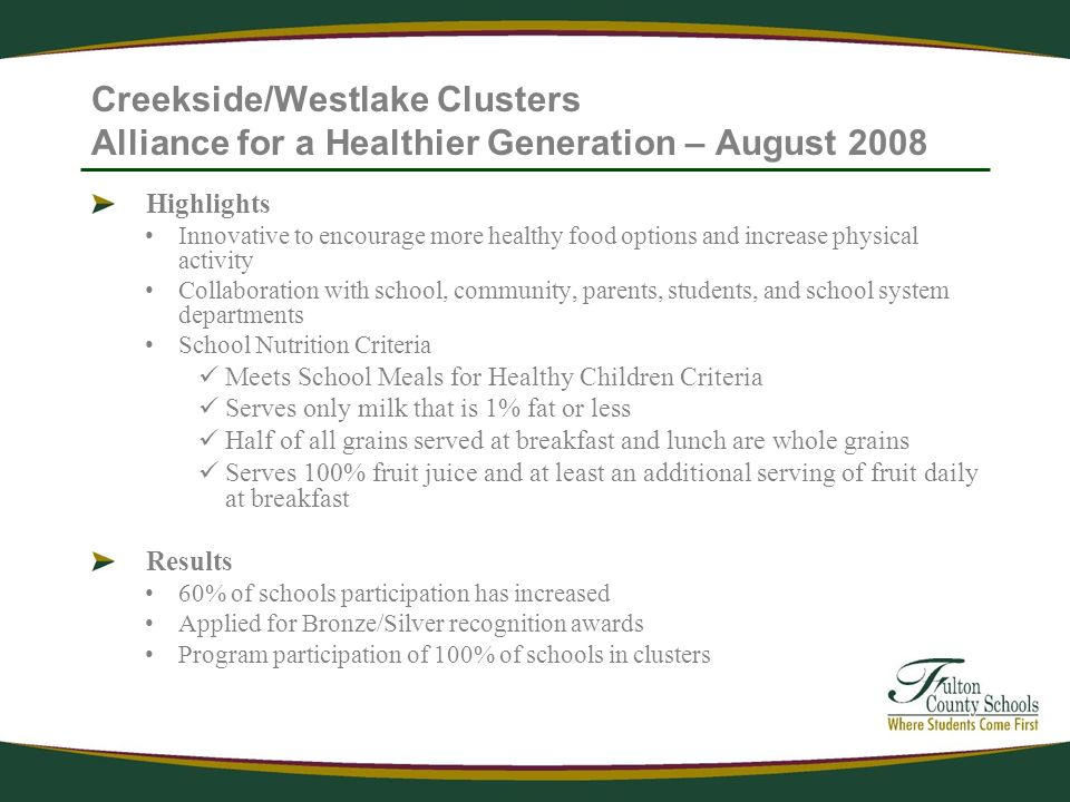 Creekside/Westlake Clusters Alliance for a Healthier Generation – August 2008 Highlights Innovative to encourage more healthy food options and increase physical activity Collaboration with school, community, parents, students, and school system departments School Nutrition Criteria Meets School Meals for Healthy Children Criteria Serves only milk that is 1% fat or less Half of all grains served at breakfast and lunch are whole grains Serves 100% fruit juice and at least an additional serving of fruit daily at breakfast Results 60% of schools participation has increased Applied for Bronze/Silver recognition awards Program participation of 100% of schools in clusters