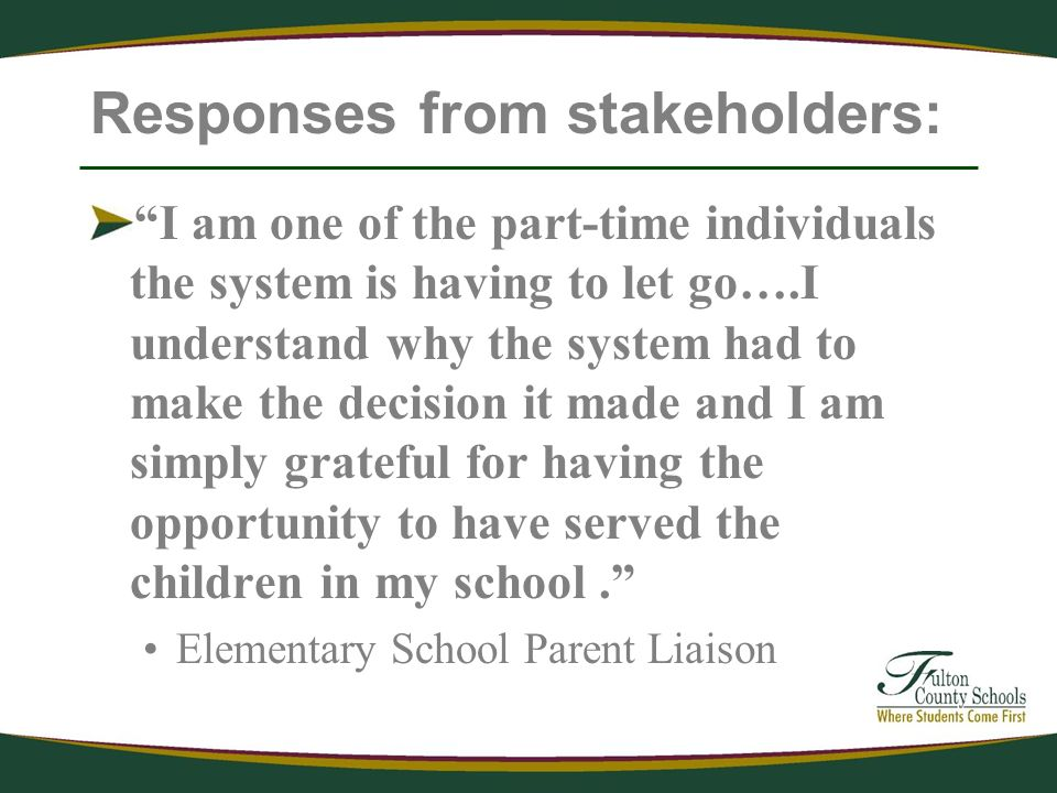 Responses from stakeholders: I am one of the part-time individuals the system is having to let go….I understand why the system had to make the decision it made and I am simply grateful for having the opportunity to have served the children in my school.