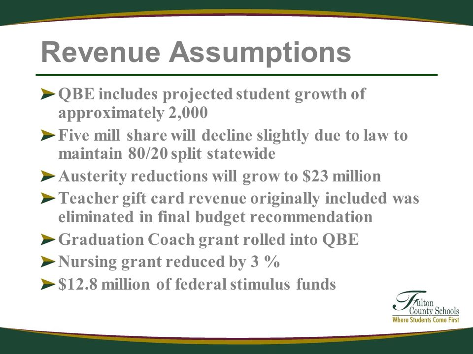 Revenue Assumptions QBE includes projected student growth of approximately 2,000 Five mill share will decline slightly due to law to maintain 80/20 split statewide Austerity reductions will grow to $23 million Teacher gift card revenue originally included was eliminated in final budget recommendation Graduation Coach grant rolled into QBE Nursing grant reduced by 3 % $12.8 million of federal stimulus funds