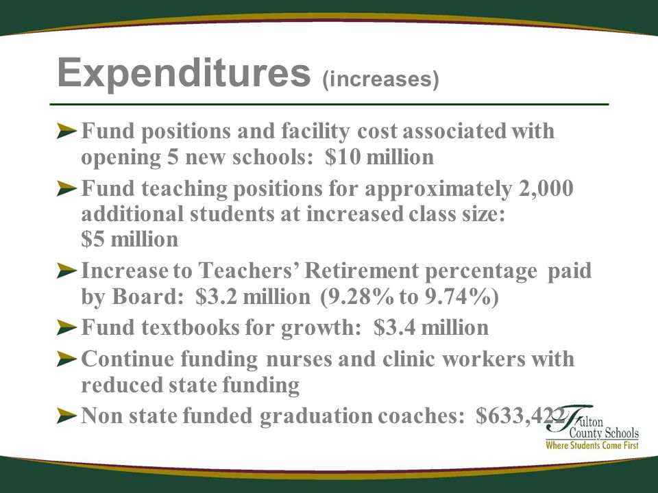 Expenditures (increases) Fund positions and facility cost associated with opening 5 new schools: $10 million Fund teaching positions for approximately 2,000 additional students at increased class size: $5 million Increase to Teachers Retirement percentage paid by Board: $3.2 million (9.28% to 9.74%) Fund textbooks for growth: $3.4 million Continue funding nurses and clinic workers with reduced state funding Non state funded graduation coaches: $633,422