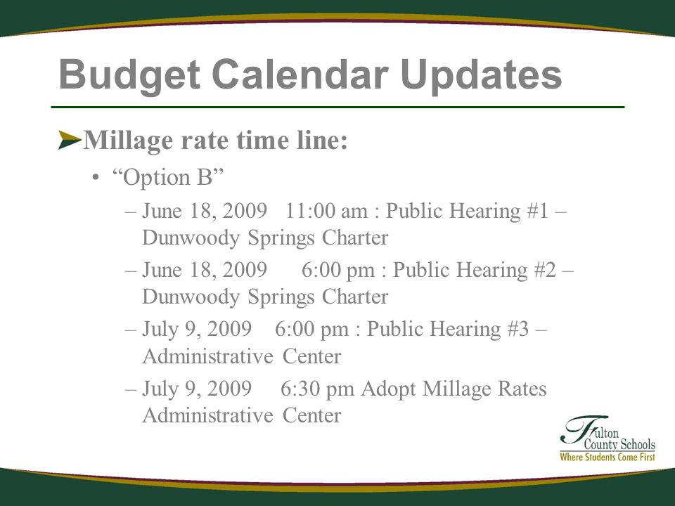 Budget Calendar Updates Millage rate time line: Option B –June 18, :00 am : Public Hearing #1 – Dunwoody Springs Charter –June 18, :00 pm : Public Hearing #2 – Dunwoody Springs Charter –July 9, :00 pm : Public Hearing #3 – Administrative Center –July 9, :30 pm Adopt Millage Rates Administrative Center