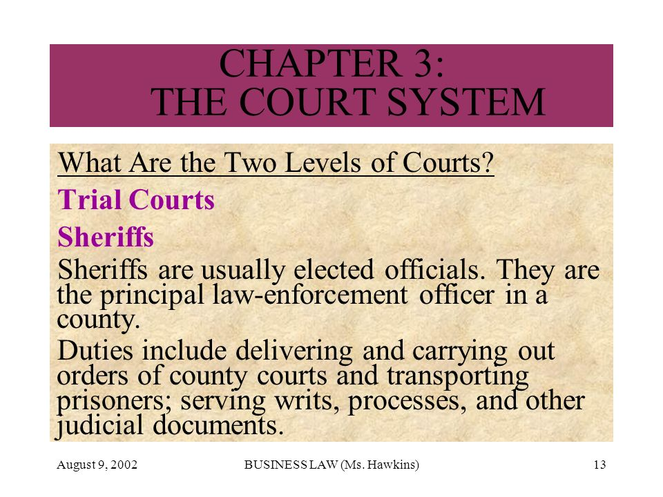 August 9, 2002BUSINESS LAW (Ms. Hawkins)13 CHAPTER 3: THE COURT SYSTEM What Are the Two Levels of Courts? Trial Courts Sheriffs Sheriffs are usually e