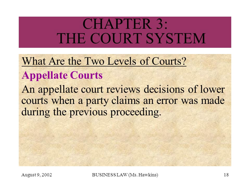 August 9, 2002BUSINESS LAW (Ms. Hawkins)18 CHAPTER 3: THE COURT SYSTEM What Are the Two Levels of Courts? Appellate Courts An appellate court reviews
