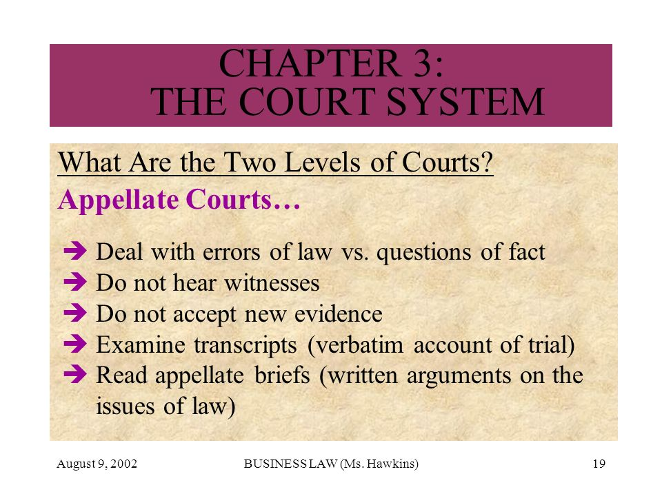 August 9, 2002BUSINESS LAW (Ms. Hawkins)19 CHAPTER 3: THE COURT SYSTEM What Are the Two Levels of Courts? Appellate Courts… Deal with errors of law vs