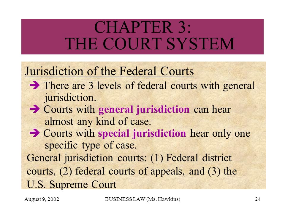 August 9, 2002BUSINESS LAW (Ms. Hawkins)24 CHAPTER 3: THE COURT SYSTEM Jurisdiction of the Federal Courts There are 3 levels of federal courts with ge