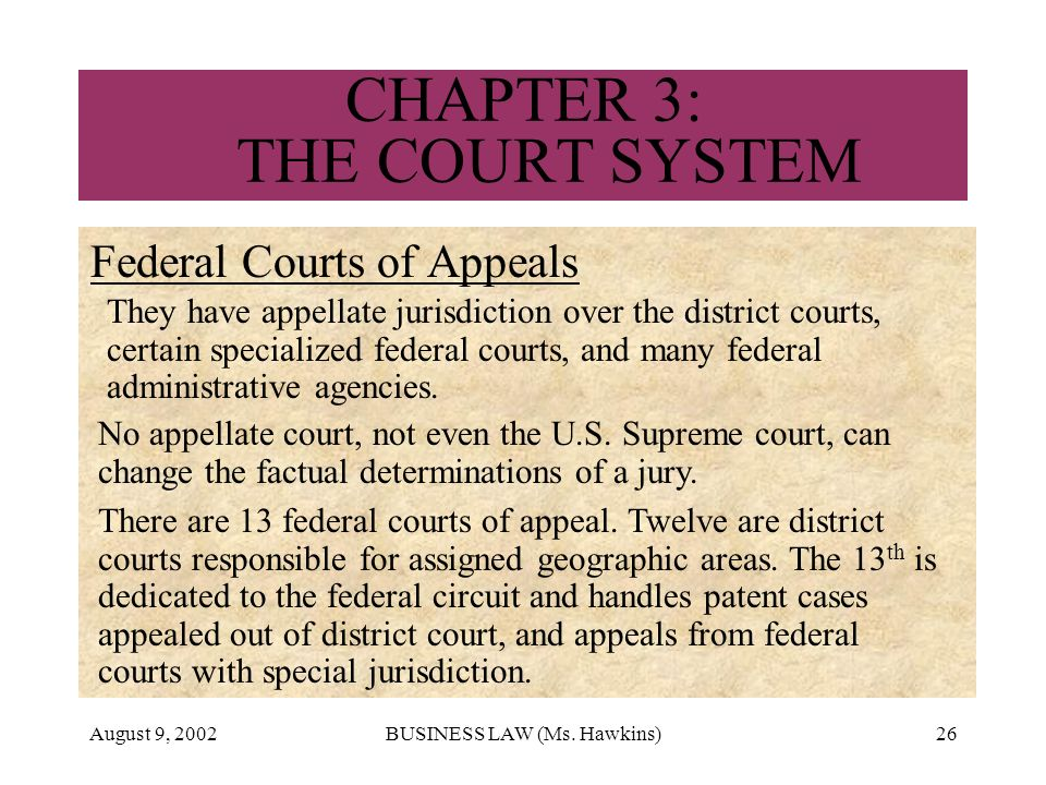 August 9, 2002BUSINESS LAW (Ms. Hawkins)26 CHAPTER 3: THE COURT SYSTEM Federal Courts of Appeals They have appellate jurisdiction over the district co