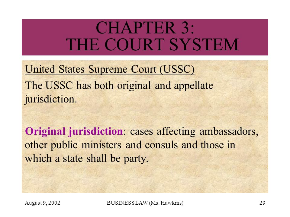 August 9, 2002BUSINESS LAW (Ms. Hawkins)29 CHAPTER 3: THE COURT SYSTEM United States Supreme Court (USSC) The USSC has both original and appellate jur