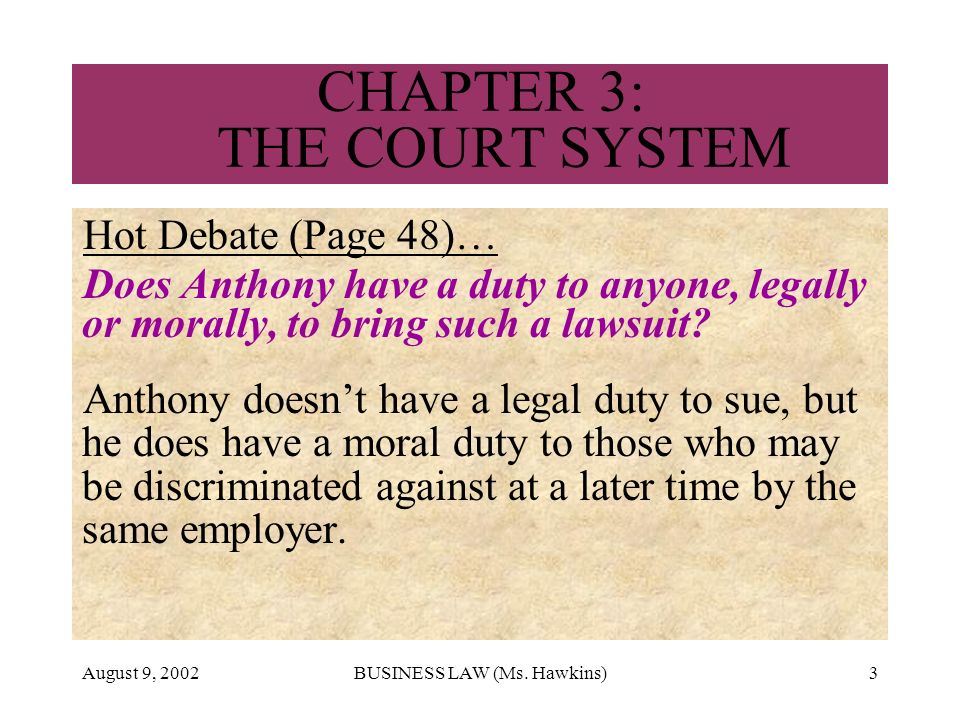 August 9, 2002BUSINESS LAW (Ms. Hawkins)3 CHAPTER 3: THE COURT SYSTEM Hot Debate (Page 48)… Does Anthony have a duty to anyone, legally or morally, to