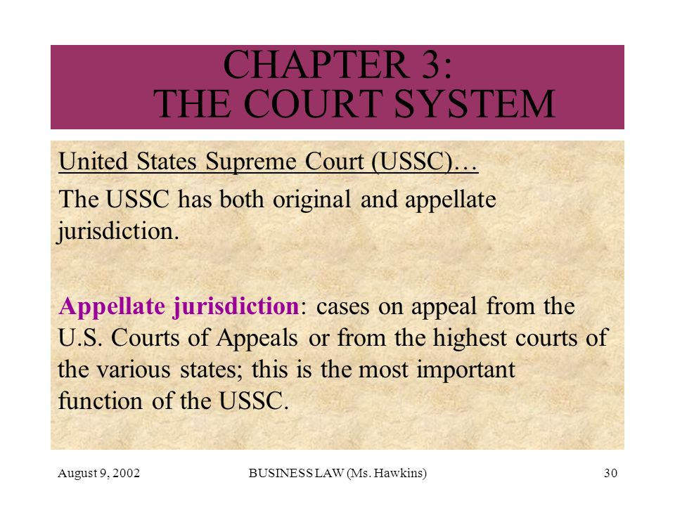 August 9, 2002BUSINESS LAW (Ms. Hawkins)30 CHAPTER 3: THE COURT SYSTEM United States Supreme Court (USSC)… The USSC has both original and appellate ju