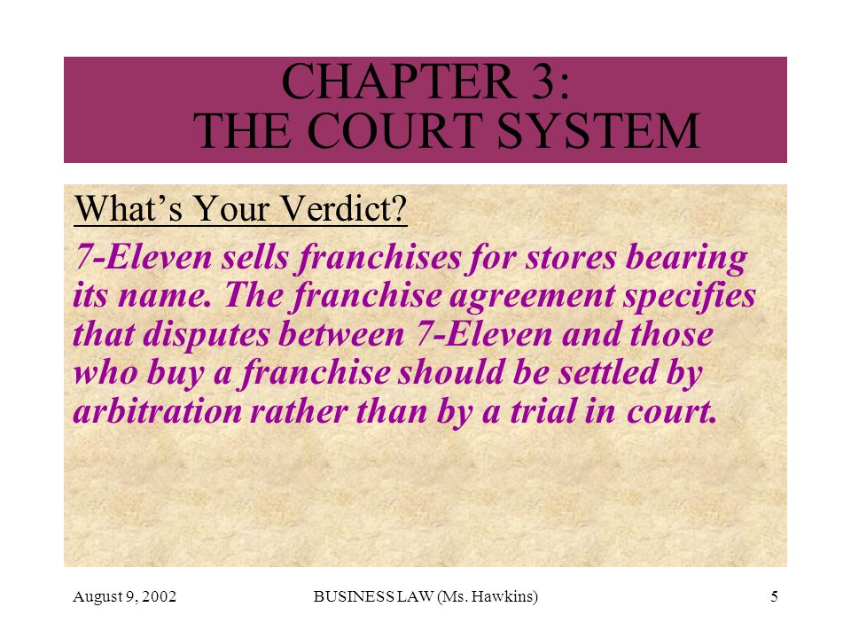 August 9, 2002BUSINESS LAW (Ms. Hawkins)5 CHAPTER 3: THE COURT SYSTEM Whats Your Verdict? 7-Eleven sells franchises for stores bearing its name. The f
