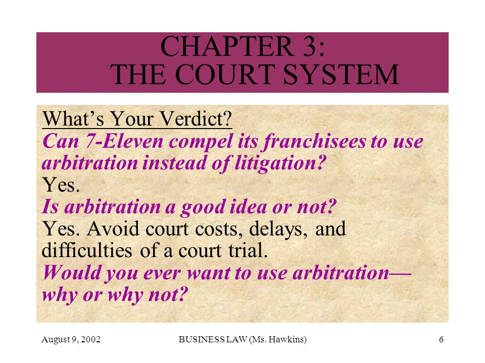 August 9, 2002BUSINESS LAW (Ms. Hawkins)6 CHAPTER 3: THE COURT SYSTEM Whats Your Verdict? Can 7-Eleven compel its franchisees to use arbitration inste