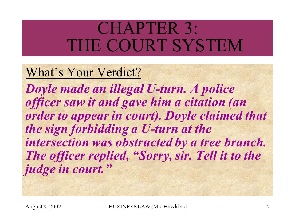 August 9, 2002BUSINESS LAW (Ms. Hawkins)7 CHAPTER 3: THE COURT SYSTEM Whats Your Verdict? Doyle made an illegal U-turn. A police officer saw it and ga