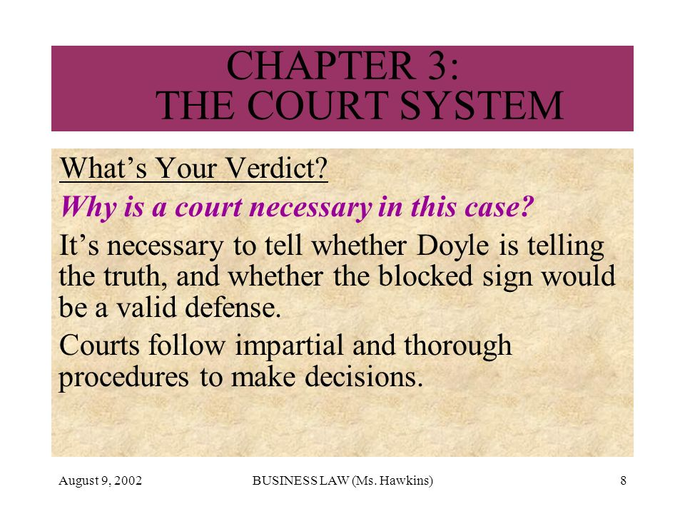 August 9, 2002BUSINESS LAW (Ms. Hawkins)8 CHAPTER 3: THE COURT SYSTEM Whats Your Verdict? Why is a court necessary in this case? Its necessary to tell