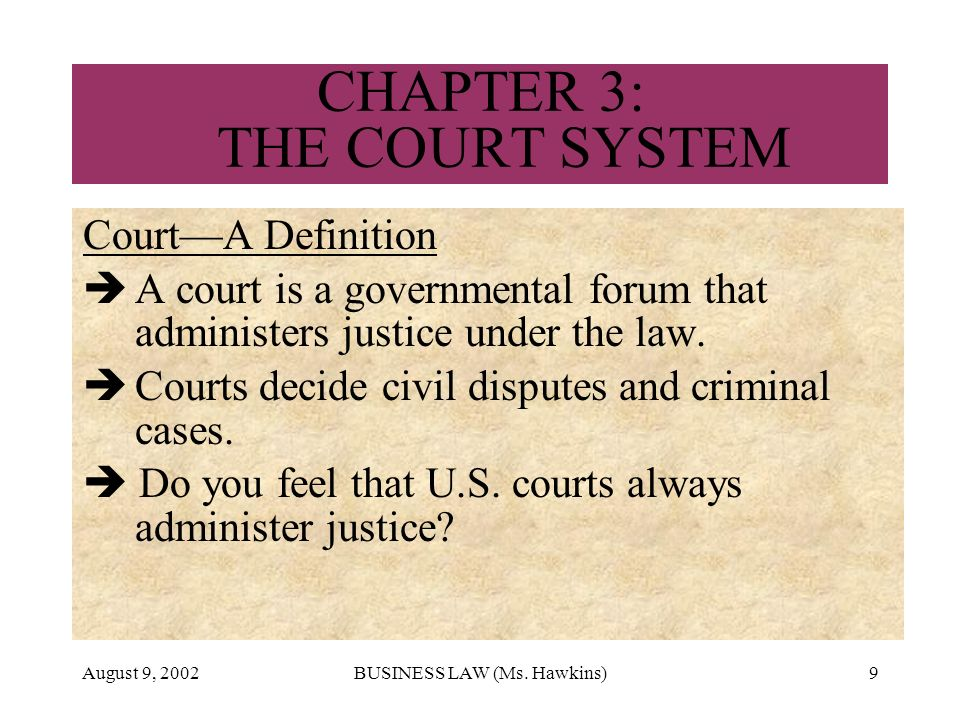 August 9, 2002BUSINESS LAW (Ms. Hawkins)9 CHAPTER 3: THE COURT SYSTEM CourtA Definition A court is a governmental forum that administers justice under